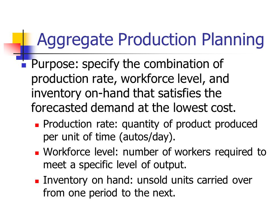 Aggregate Production Planning Purpose: specify the combination of production rate, workforce level, and inventory on-hand that satisfies the forecaste