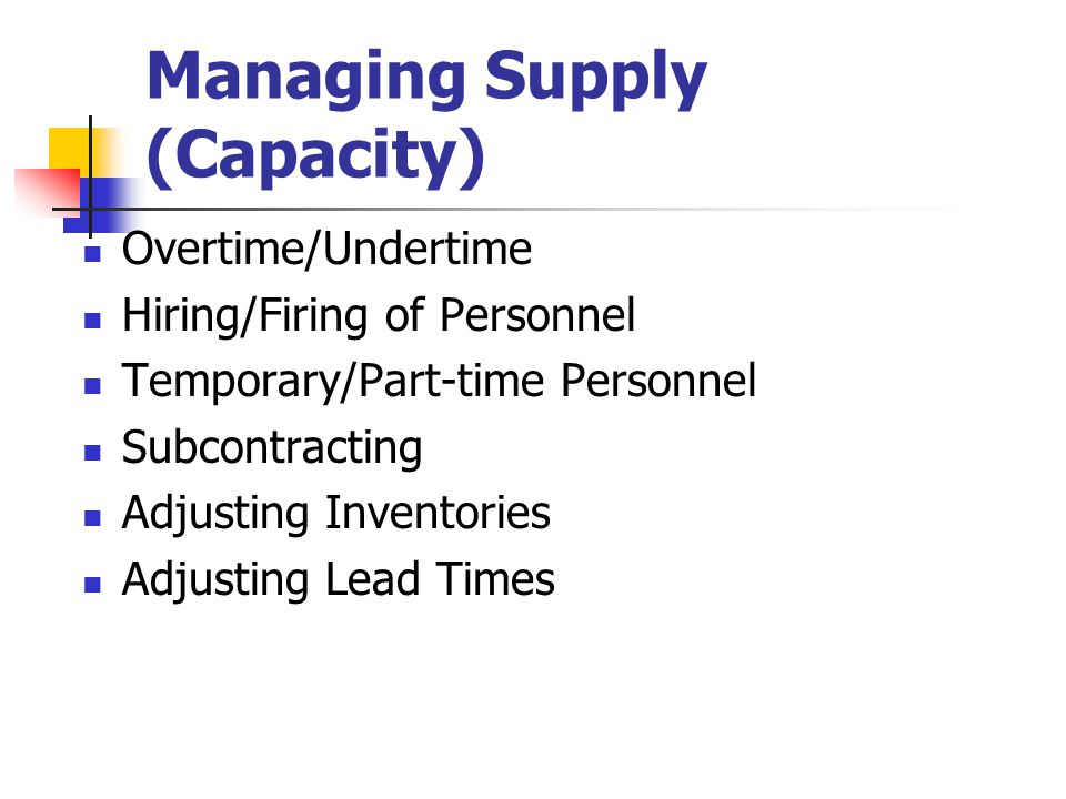 13-7 Managing Supply (Capacity) Overtime/Undertime Hiring/Firing of Personnel Temporary/Part-time Personnel Subcontracting Adjusting Inventories Adjus