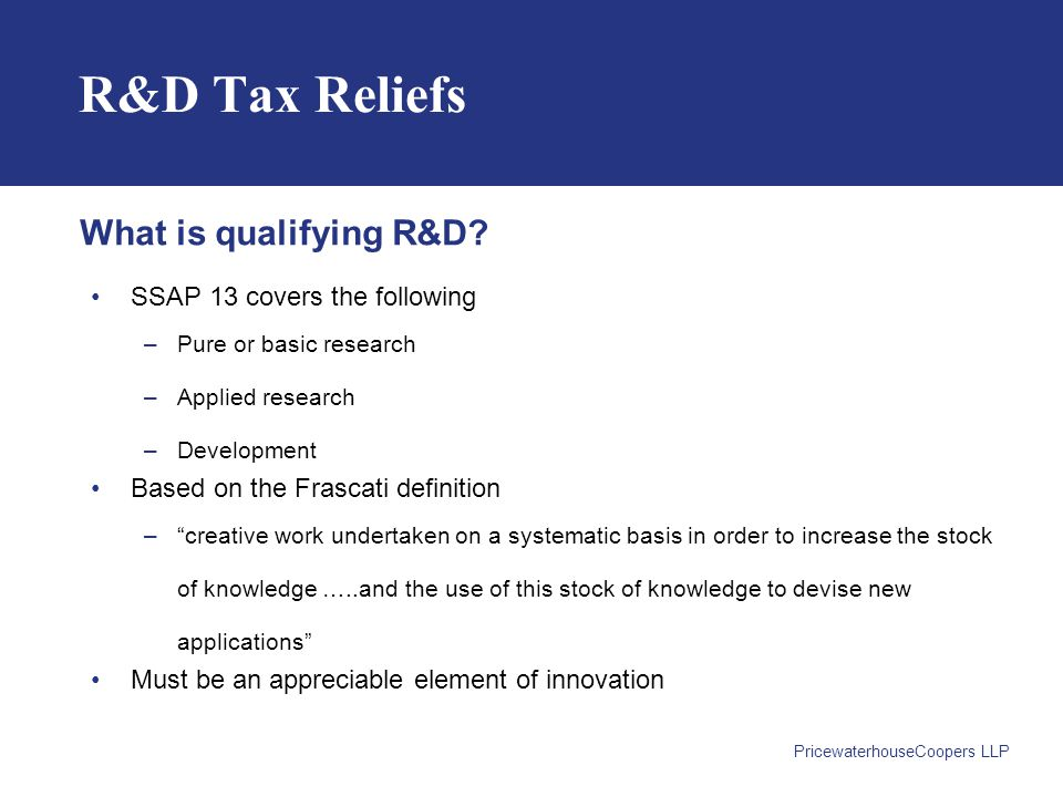 PricewaterhouseCoopers LLP R&D Tax Reliefs SSAP 13 covers the following –Pure or basic research –Applied research –Development Based on the Frascati definition – creative work undertaken on a systematic basis in order to increase the stock of knowledge …..and the use of this stock of knowledge to devise new applications Must be an appreciable element of innovation What is qualifying R&D?