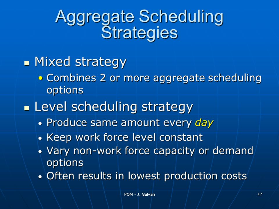 POM - J. Galván 17 Mixed strategy Mixed strategy Combines 2 or more aggregate scheduling optionsCombines 2 or more aggregate scheduling options Level