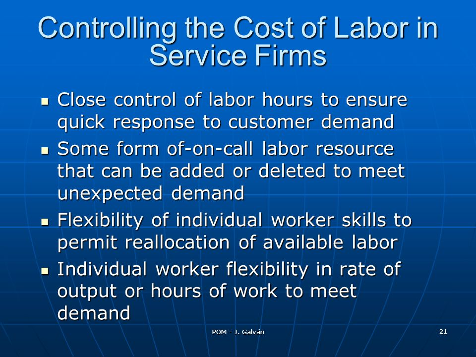 POM - J. Galván 21 Controlling the Cost of Labor in Service Firms Close control of labor hours to ensure quick response to customer demand Close contr