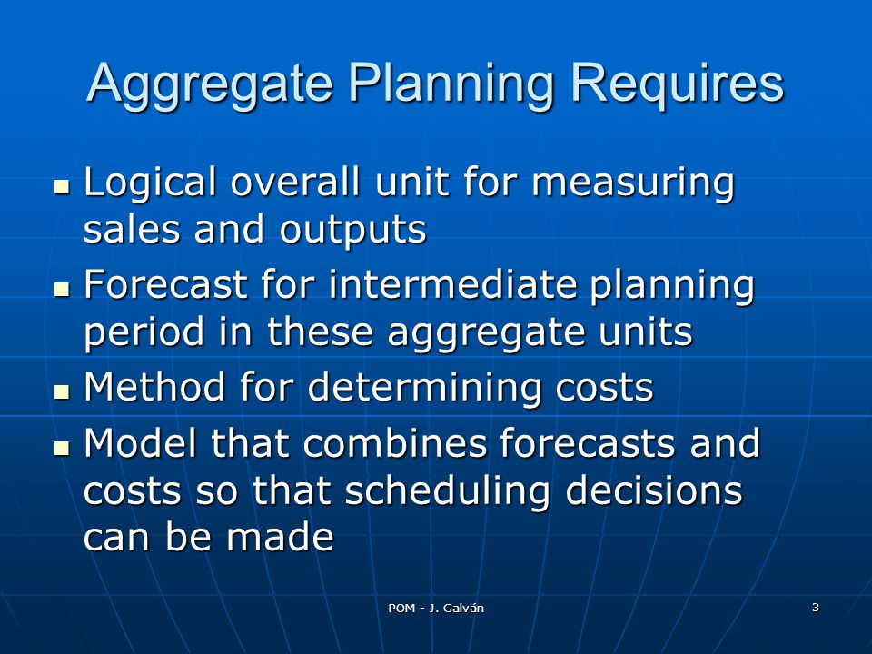 POM - J. Galván 3 Aggregate Planning Requires Logical overall unit for measuring sales and outputs Logical overall unit for measuring sales and output