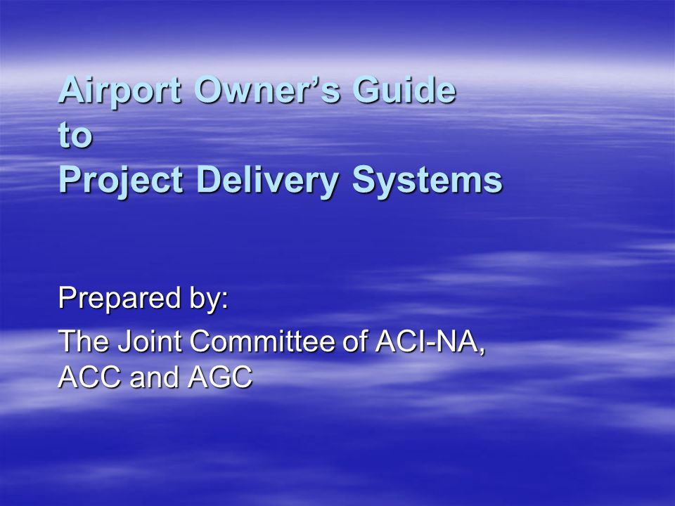 Airport Owner's Guide to Project Delivery Systems Prepared by: The Joint Committee of ACI-NA, ACC and AGC