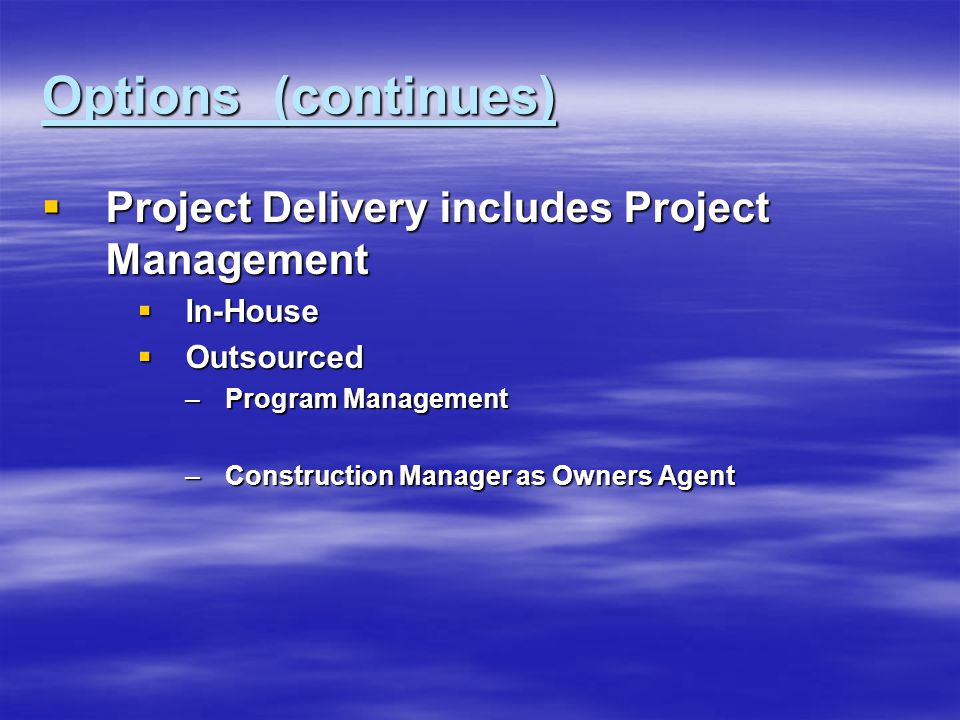 Options (continues)  Project Delivery includes Project Management  In-House  Outsourced –Program Management –Construction Manager as Owners Agent