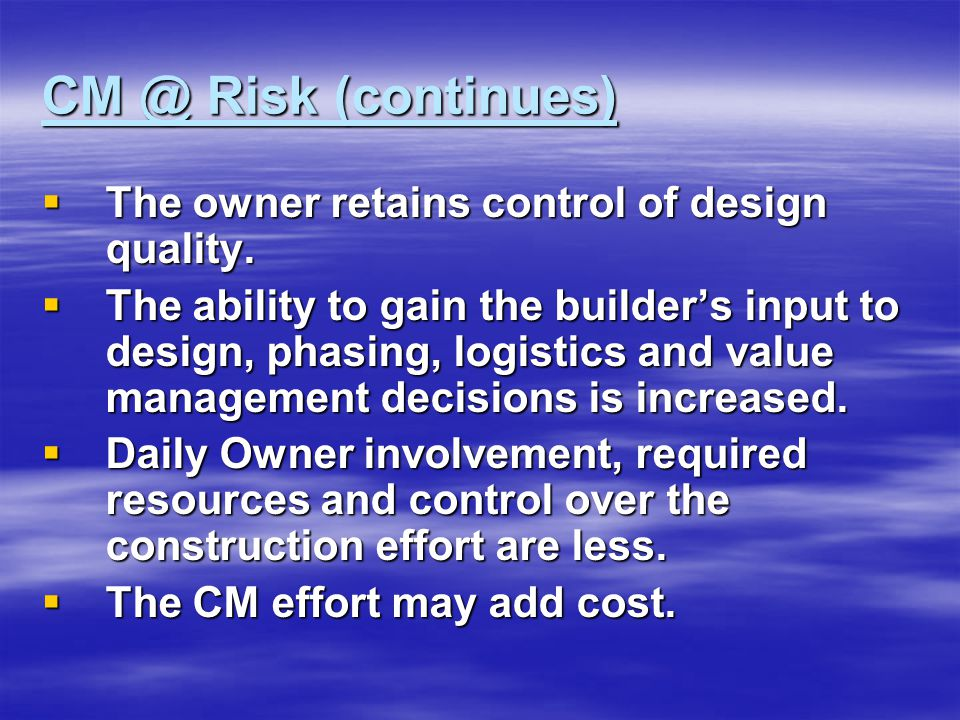 CM @ Risk (continues)  The owner retains control of design quality.