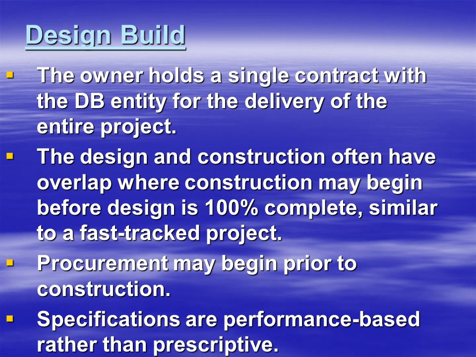 Design Build  The owner holds a single contract with the DB entity for the delivery of the entire project.