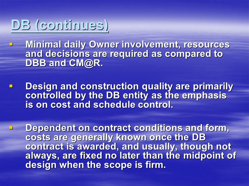 DB (continues)  Minimal daily Owner involvement, resources and decisions are required as compared to DBB and CM@R.