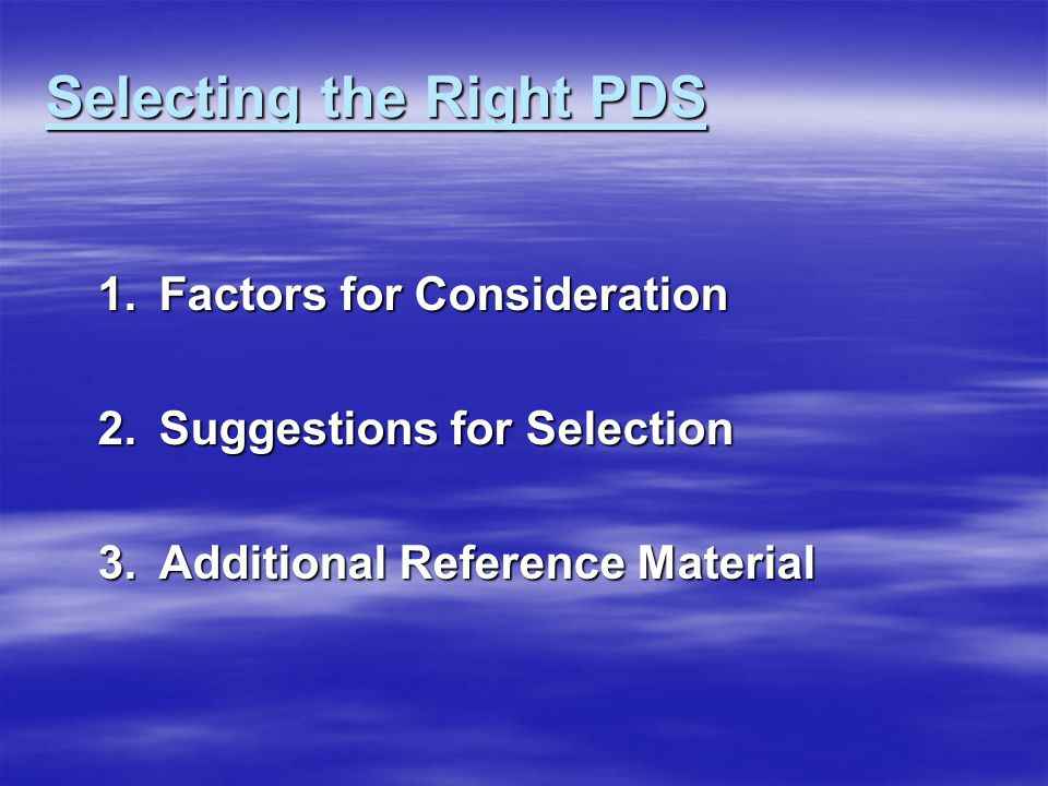 Selecting the Right PDS 1.Factors for Consideration 2.Suggestions for Selection 3.Additional Reference Material