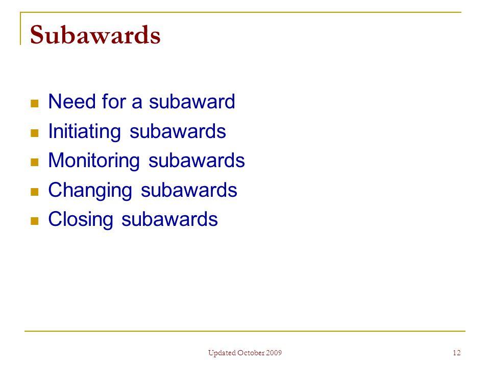 Updated October 2009 12 Subawards Need for a subaward Initiating subawards Monitoring subawards Changing subawards Closing subawards