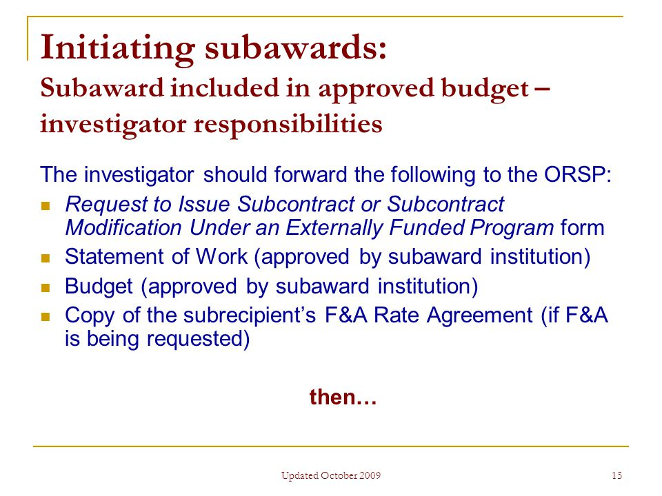 Updated October 2009 15 Initiating subawards: Subaward included in approved budget – investigator responsibilities The investigator should forward the following to the ORSP: Request to Issue Subcontract or Subcontract Modification Under an Externally Funded Program form Statement of Work (approved by subaward institution) Budget (approved by subaward institution) Copy of the subrecipient's F&A Rate Agreement (if F&A is being requested) then…