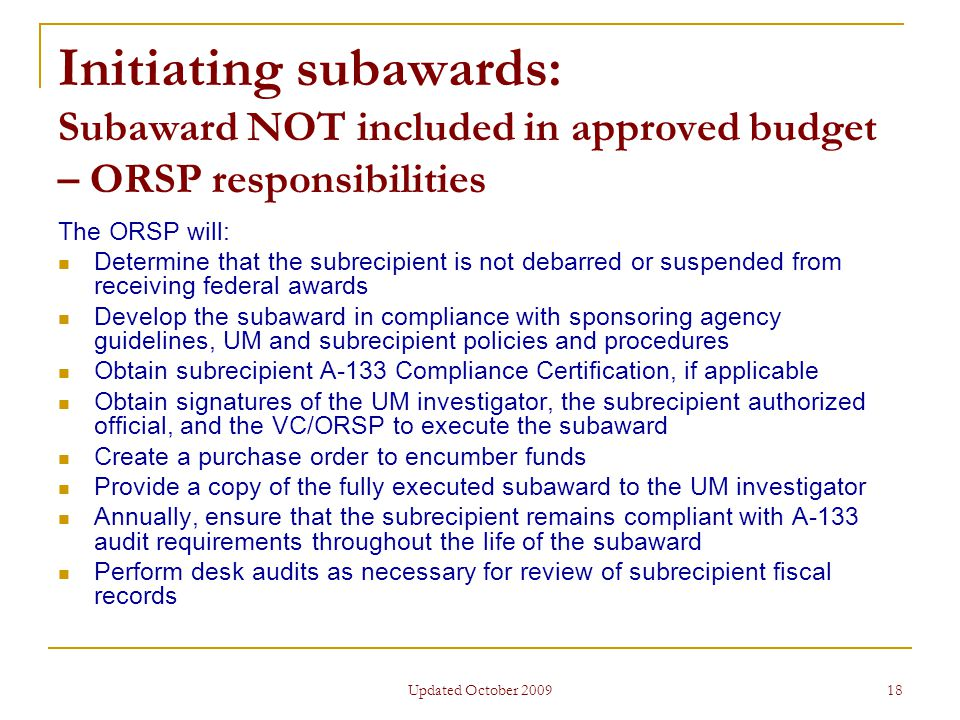 Updated October 2009 18 Initiating subawards: Subaward NOT included in approved budget – ORSP responsibilities The ORSP will: Determine that the subrecipient is not debarred or suspended from receiving federal awards Develop the subaward in compliance with sponsoring agency guidelines, UM and subrecipient policies and procedures Obtain subrecipient A-133 Compliance Certification, if applicable Obtain signatures of the UM investigator, the subrecipient authorized official, and the VC/ORSP to execute the subaward Create a purchase order to encumber funds Provide a copy of the fully executed subaward to the UM investigator Annually, ensure that the subrecipient remains compliant with A-133 audit requirements throughout the life of the subaward Perform desk audits as necessary for review of subrecipient fiscal records