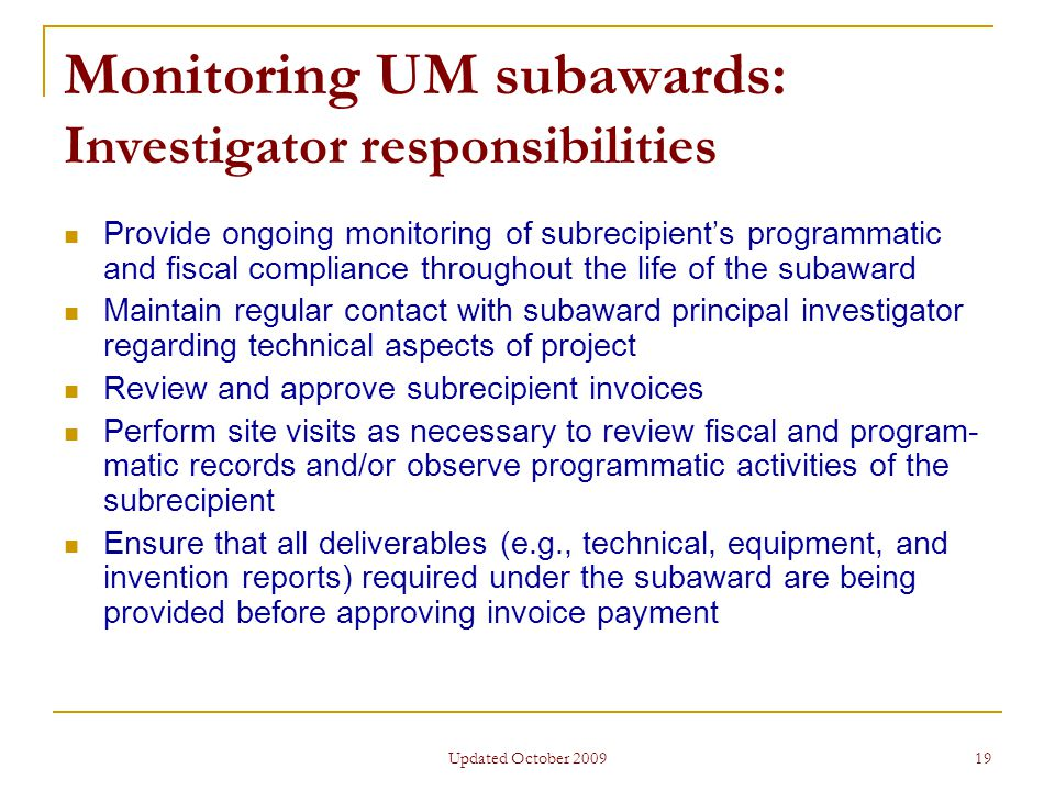 Updated October 2009 19 Monitoring UM subawards: Investigator responsibilities Provide ongoing monitoring of subrecipient's programmatic and fiscal compliance throughout the life of the subaward Maintain regular contact with subaward principal investigator regarding technical aspects of project Review and approve subrecipient invoices Perform site visits as necessary to review fiscal and program- matic records and/or observe programmatic activities of the subrecipient Ensure that all deliverables (e.g., technical, equipment, and invention reports) required under the subaward are being provided before approving invoice payment