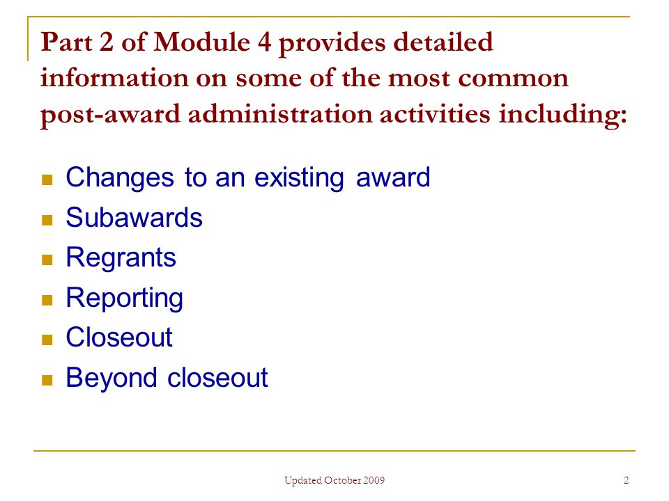 Updated October 2009 2 Part 2 of Module 4 provides detailed information on some of the most common post-award administration activities including: Changes to an existing award Subawards Regrants Reporting Closeout Beyond closeout