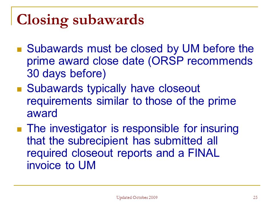 Updated October 2009 25 Closing subawards Subawards must be closed by UM before the prime award close date (ORSP recommends 30 days before) Subawards typically have closeout requirements similar to those of the prime award The investigator is responsible for insuring that the subrecipient has submitted all required closeout reports and a FINAL invoice to UM