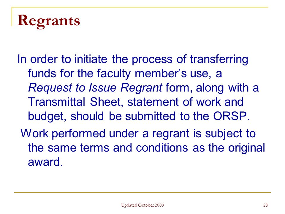 Updated October 2009 28 Regrants In order to initiate the process of transferring funds for the faculty member's use, a Request to Issue Regrant form, along with a Transmittal Sheet, statement of work and budget, should be submitted to the ORSP.