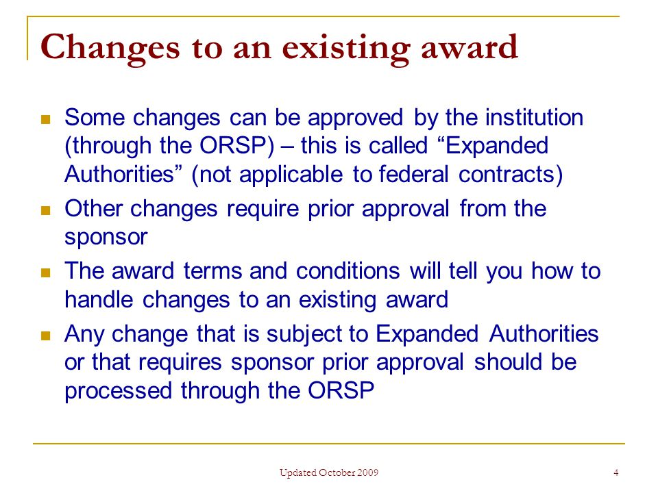 Updated October 2009 4 Changes to an existing award Some changes can be approved by the institution (through the ORSP) – this is called Expanded Authorities (not applicable to federal contracts) Other changes require prior approval from the sponsor The award terms and conditions will tell you how to handle changes to an existing award Any change that is subject to Expanded Authorities or that requires sponsor prior approval should be processed through the ORSP