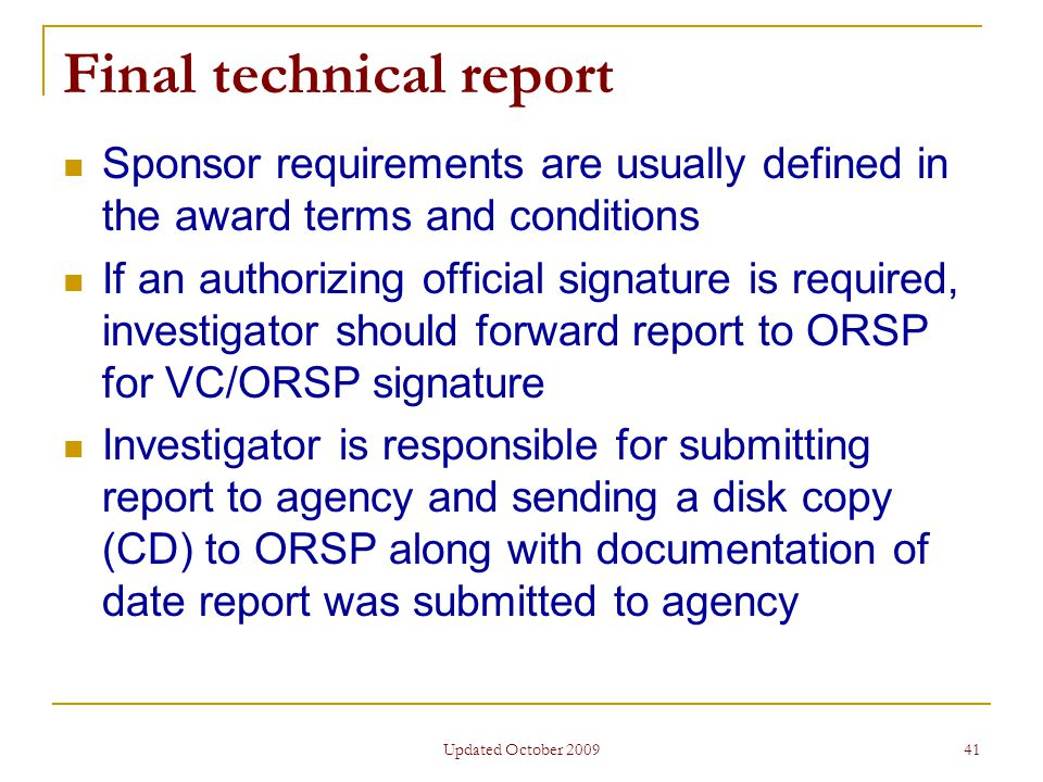 Updated October 2009 41 Final technical report Sponsor requirements are usually defined in the award terms and conditions If an authorizing official signature is required, investigator should forward report to ORSP for VC/ORSP signature Investigator is responsible for submitting report to agency and sending a disk copy (CD) to ORSP along with documentation of date report was submitted to agency