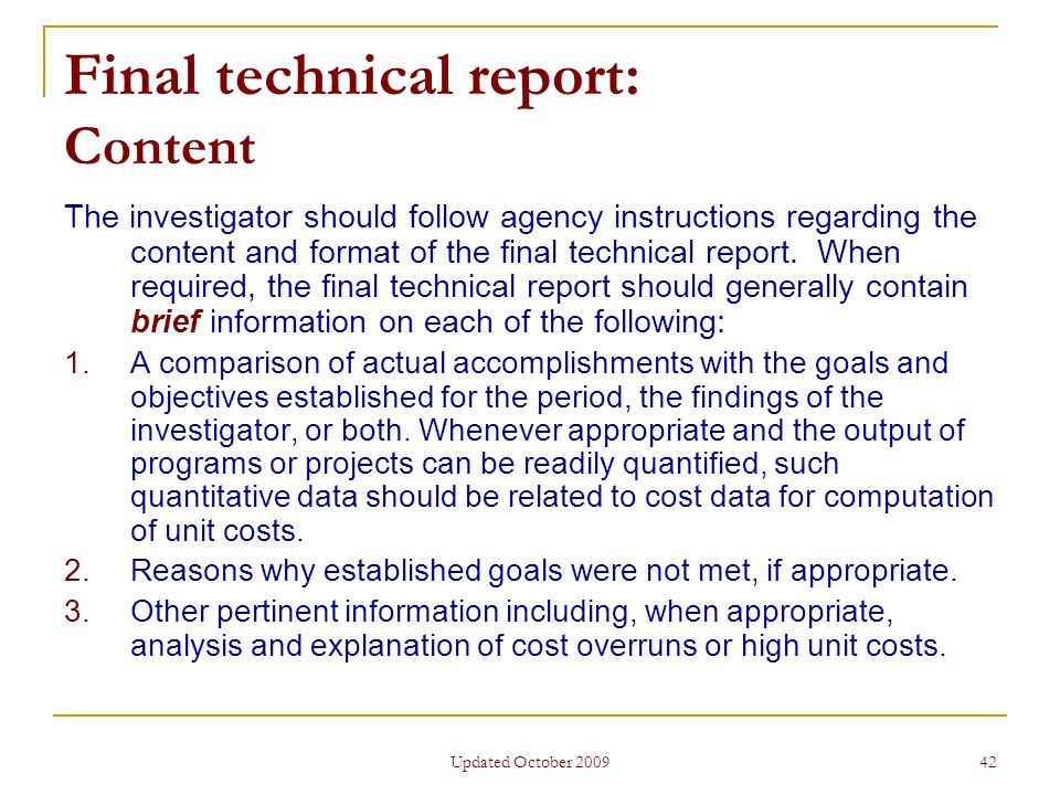 Updated October 2009 42 Final technical report: Content The investigator should follow agency instructions regarding the content and format of the final technical report.