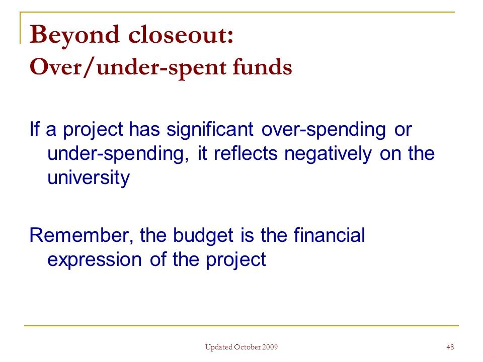 Updated October 2009 48 Beyond closeout: Over/under-spent funds If a project has significant over-spending or under-spending, it reflects negatively on the university Remember, the budget is the financial expression of the project