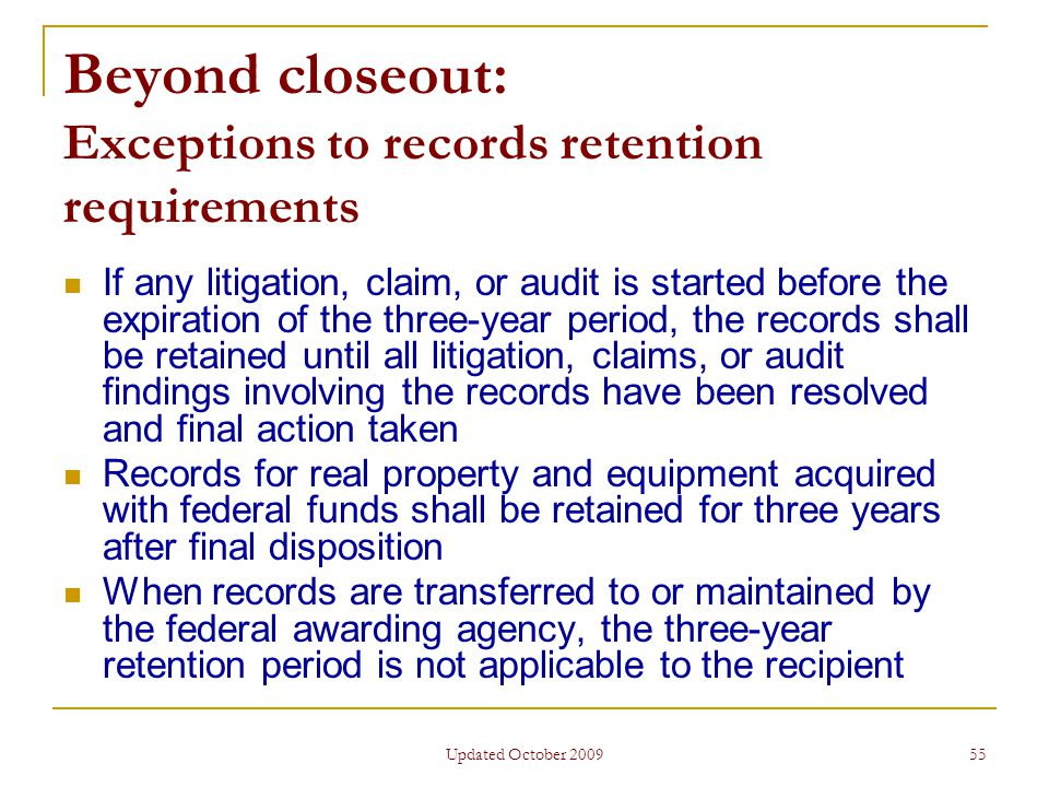 Updated October 2009 55 Beyond closeout: Exceptions to records retention requirements If any litigation, claim, or audit is started before the expiration of the three-year period, the records shall be retained until all litigation, claims, or audit findings involving the records have been resolved and final action taken Records for real property and equipment acquired with federal funds shall be retained for three years after final disposition When records are transferred to or maintained by the federal awarding agency, the three-year retention period is not applicable to the recipient
