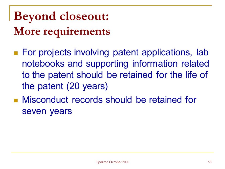 Updated October 2009 58 Beyond closeout: More requirements For projects involving patent applications, lab notebooks and supporting information related to the patent should be retained for the life of the patent (20 years) Misconduct records should be retained for seven years