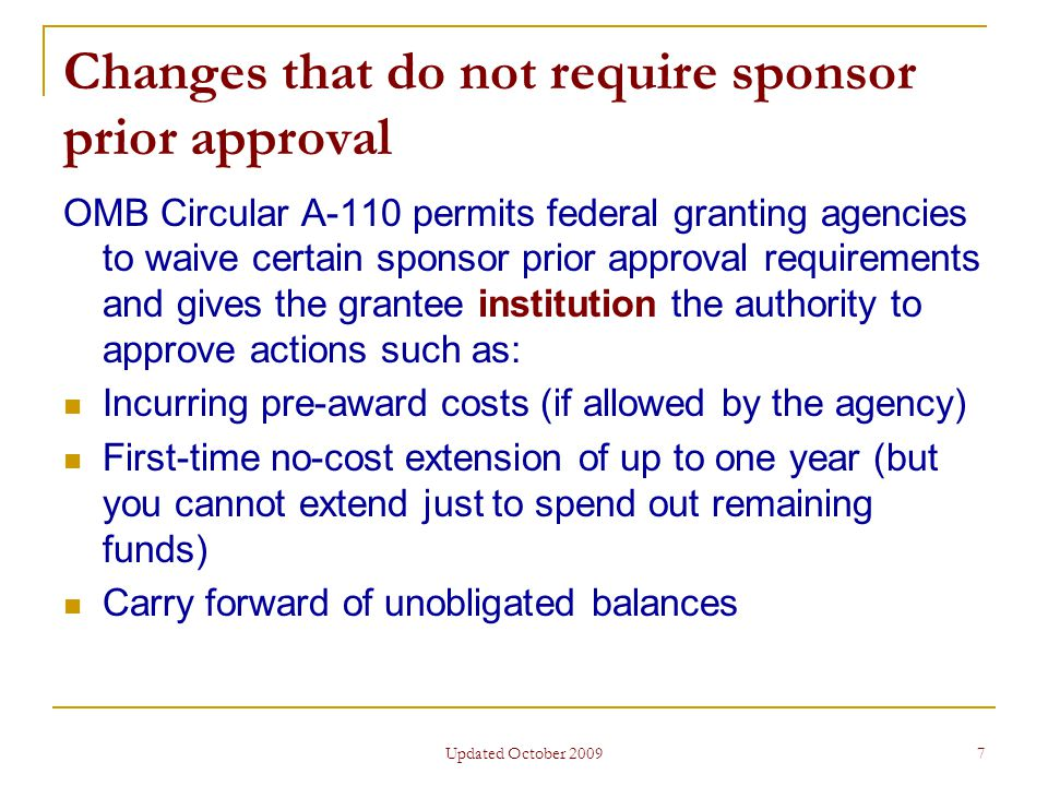 Updated October 2009 7 Changes that do not require sponsor prior approval OMB Circular A-110 permits federal granting agencies to waive certain sponsor prior approval requirements and gives the grantee institution the authority to approve actions such as: Incurring pre-award costs (if allowed by the agency) First-time no-cost extension of up to one year (but you cannot extend just to spend out remaining funds) Carry forward of unobligated balances