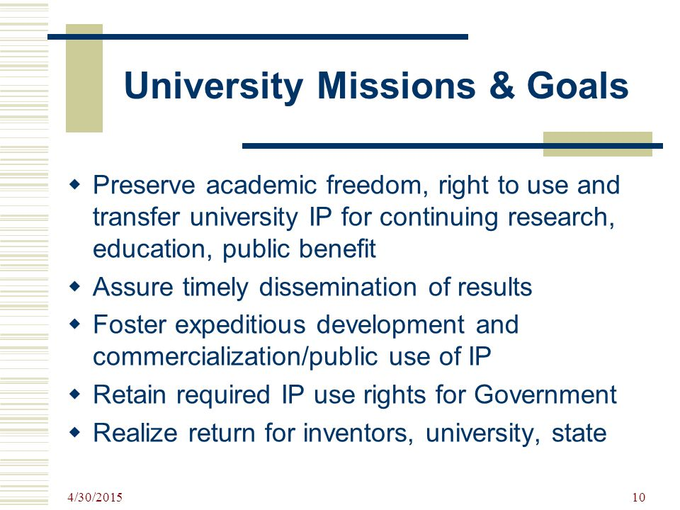4/30/2015 10 University Missions & Goals  Preserve academic freedom, right to use and transfer university IP for continuing research, education, public benefit  Assure timely dissemination of results  Foster expeditious development and commercialization/public use of IP  Retain required IP use rights for Government  Realize return for inventors, university, state