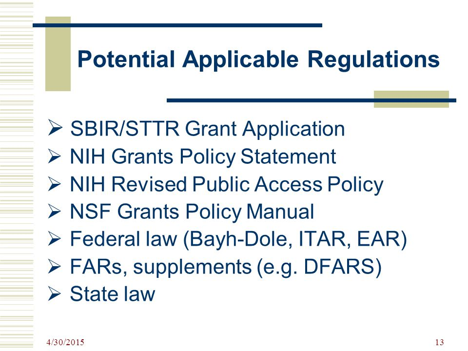 4/30/2015 13 Potential Applicable Regulations  SBIR/STTR Grant Application  NIH Grants Policy Statement  NIH Revised Public Access Policy  NSF Grants Policy Manual  Federal law (Bayh-Dole, ITAR, EAR)  FARs, supplements (e.g.