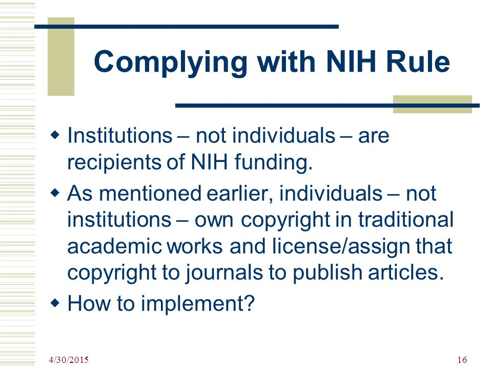 4/30/2015 16 Complying with NIH Rule  Institutions – not individuals – are recipients of NIH funding.