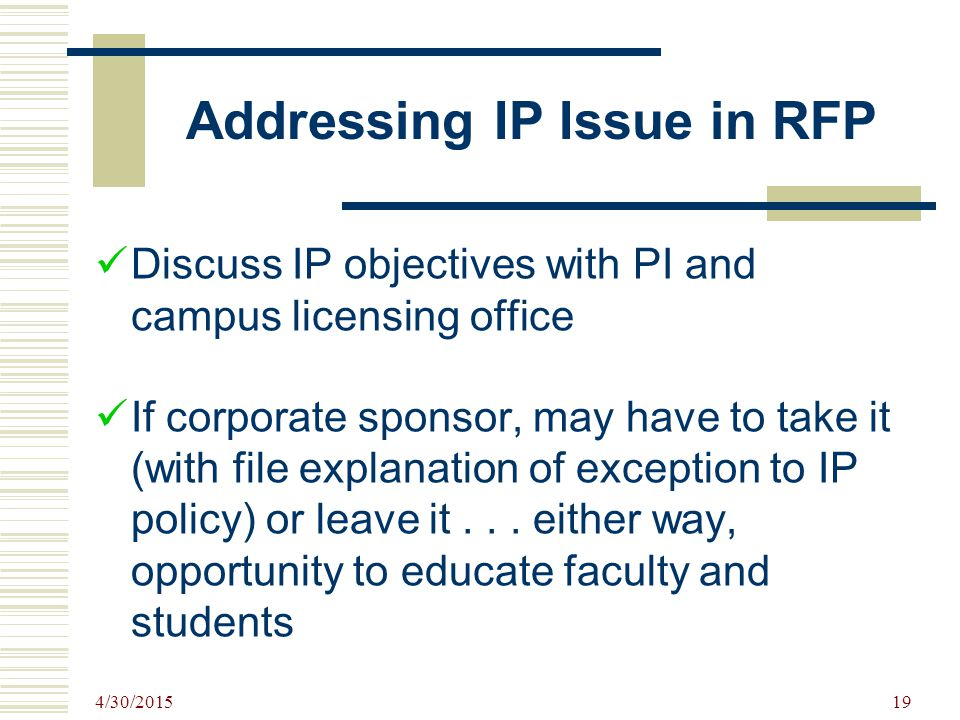 Addressing IP Issue in RFP Discuss IP objectives with PI and campus licensing office If corporate sponsor, may have to take it (with file explanation of exception to IP policy) or leave it...