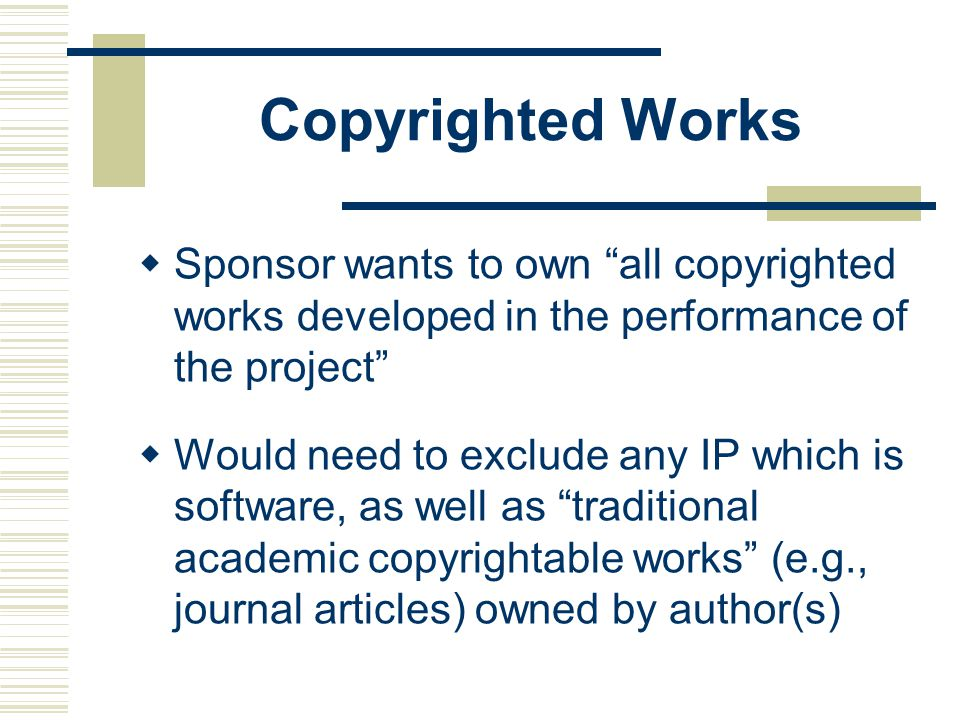 Copyrighted Works  Sponsor wants to own all copyrighted works developed in the performance of the project  Would need to exclude any IP which is software, as well as traditional academic copyrightable works (e.g., journal articles) owned by author(s)