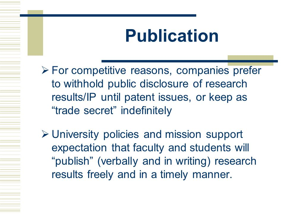 Publication  For competitive reasons, companies prefer to withhold public disclosure of research results/IP until patent issues, or keep as trade secret indefinitely  University policies and mission support expectation that faculty and students will publish (verbally and in writing) research results freely and in a timely manner.