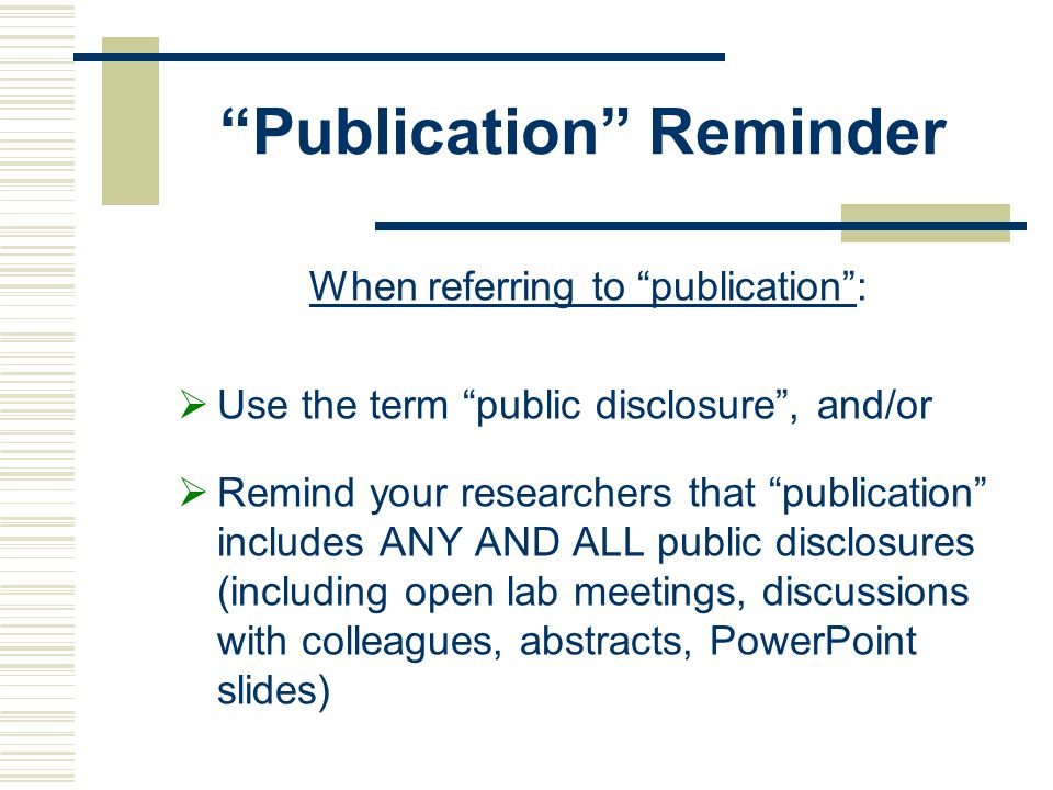 Publication Reminder When referring to publication :  Use the term public disclosure , and/or  Remind your researchers that publication includes ANY AND ALL public disclosures (including open lab meetings, discussions with colleagues, abstracts, PowerPoint slides)
