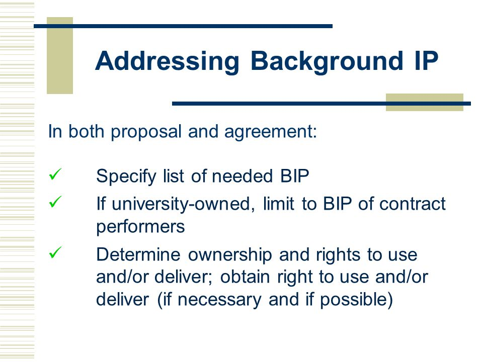 Addressing Background IP In both proposal and agreement: Specify list of needed BIP If university-owned, limit to BIP of contract performers Determine ownership and rights to use and/or deliver; obtain right to use and/or deliver (if necessary and if possible)