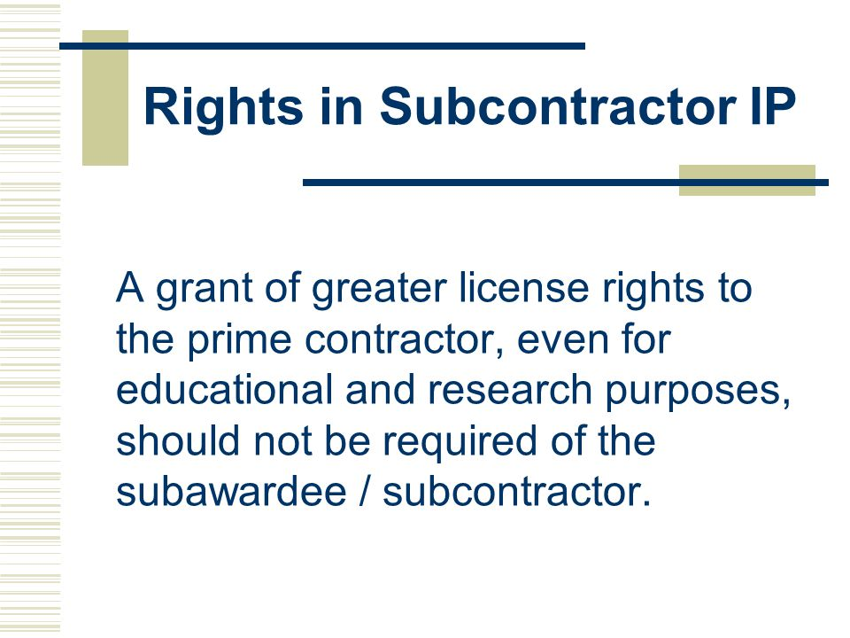 Rights in Subcontractor IP A grant of greater license rights to the prime contractor, even for educational and research purposes, should not be required of the subawardee / subcontractor.