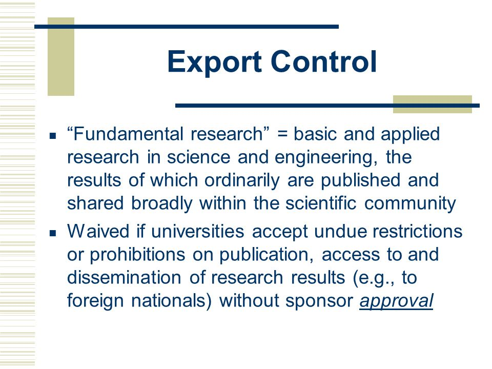 Export Control Fundamental research = basic and applied research in science and engineering, the results of which ordinarily are published and shared broadly within the scientific community Waived if universities accept undue restrictions or prohibitions on publication, access to and dissemination of research results (e.g., to foreign nationals) without sponsor approval