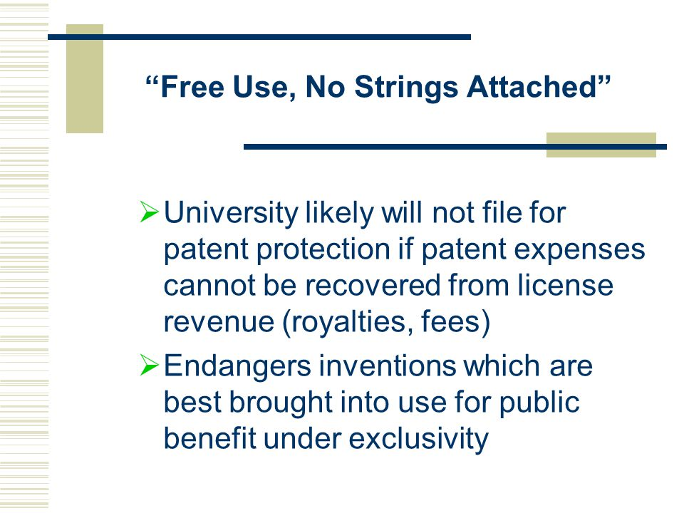 Free Use, No Strings Attached  University likely will not file for patent protection if patent expenses cannot be recovered from license revenue (royalties, fees)  Endangers inventions which are best brought into use for public benefit under exclusivity