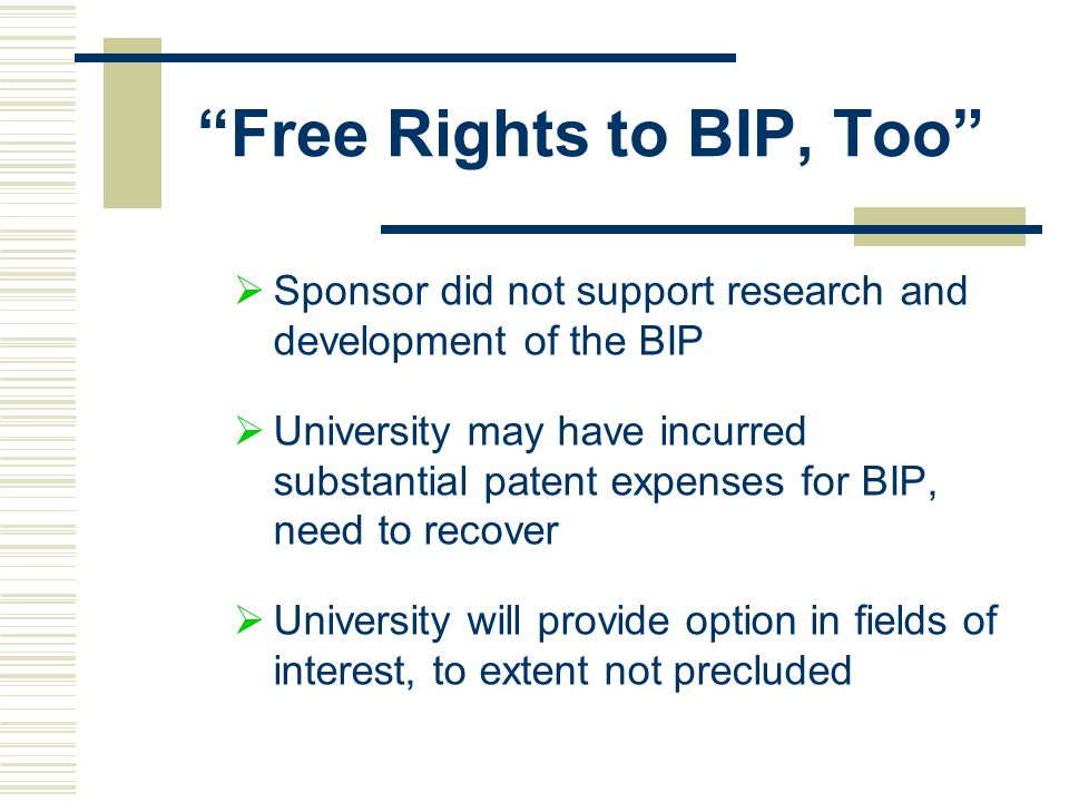 Free Rights to BIP, Too  Sponsor did not support research and development of the BIP  University may have incurred substantial patent expenses for BIP, need to recover  University will provide option in fields of interest, to extent not precluded