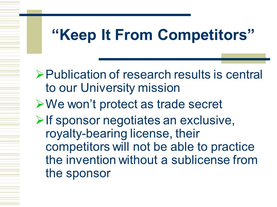 Keep It From Competitors  Publication of research results is central to our University mission  We won't protect as trade secret  If sponsor negotiates an exclusive, royalty-bearing license, their competitors will not be able to practice the invention without a sublicense from the sponsor