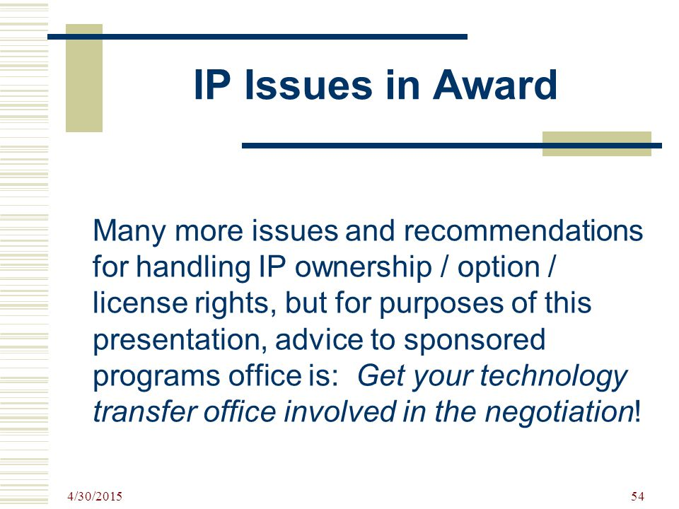IP Issues in Award Many more issues and recommendations for handling IP ownership / option / license rights, but for purposes of this presentation, advice to sponsored programs office is: Get your technology transfer office involved in the negotiation.