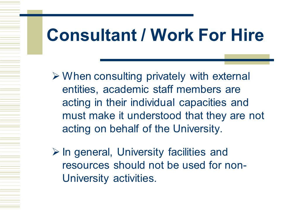 Consultant / Work For Hire  When consulting privately with external entities, academic staff members are acting in their individual capacities and must make it understood that they are not acting on behalf of the University.