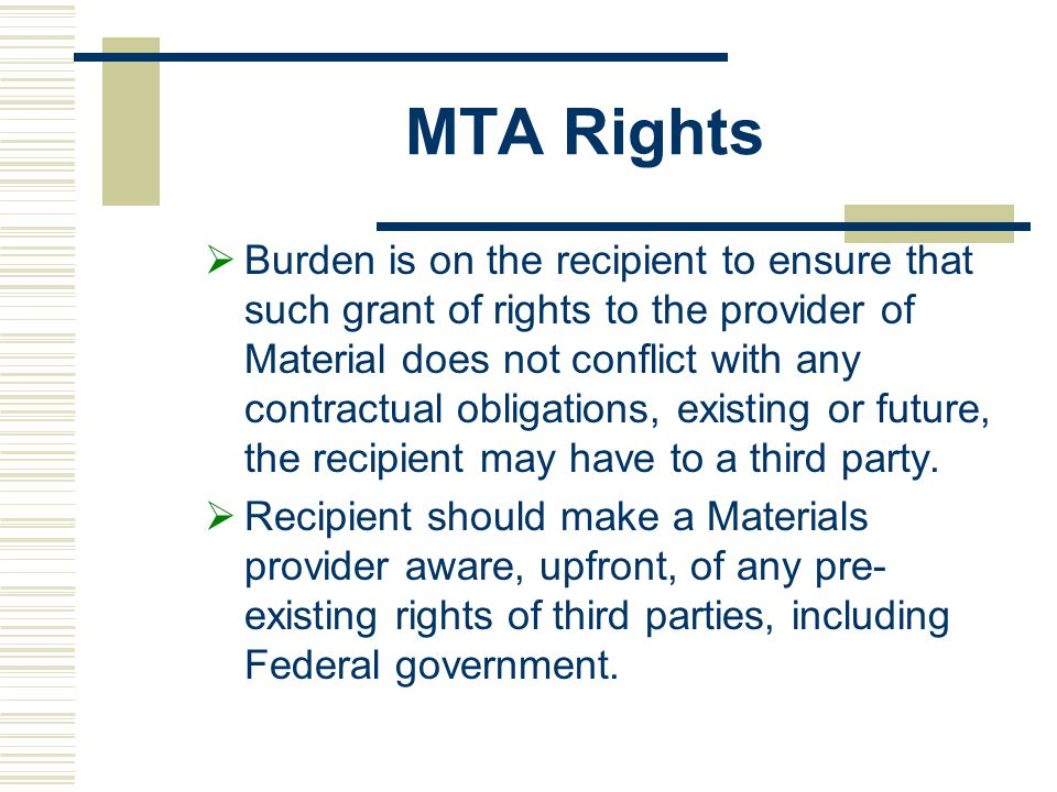 MTA Rights  Burden is on the recipient to ensure that such grant of rights to the provider of Material does not conflict with any contractual obligations, existing or future, the recipient may have to a third party.