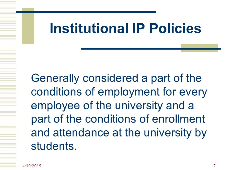 4/30/2015 7 Institutional IP Policies Generally considered a part of the conditions of employment for every employee of the university and a part of the conditions of enrollment and attendance at the university by students.