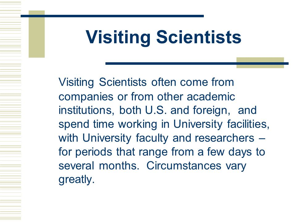Visiting Scientists Visiting Scientists often come from companies or from other academic institutions, both U.S.