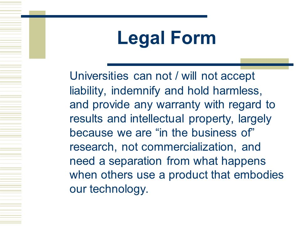 Legal Form Universities can not / will not accept liability, indemnify and hold harmless, and provide any warranty with regard to results and intellectual property, largely because we are in the business of research, not commercialization, and need a separation from what happens when others use a product that embodies our technology.