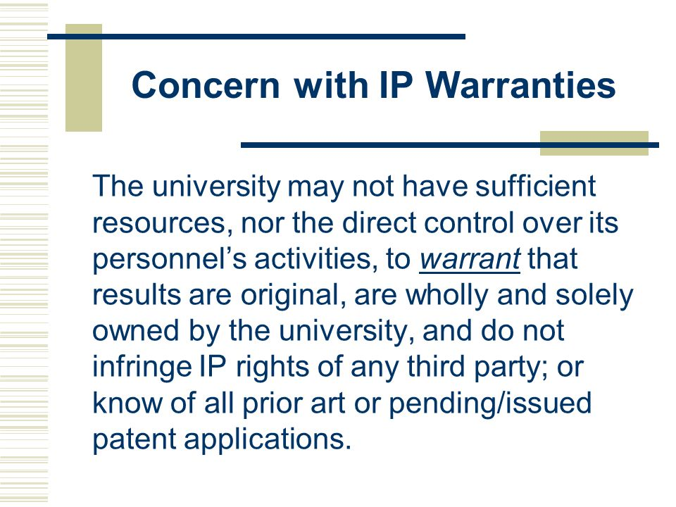Concern with IP Warranties The university may not have sufficient resources, nor the direct control over its personnel's activities, to warrant that results are original, are wholly and solely owned by the university, and do not infringe IP rights of any third party; or know of all prior art or pending/issued patent applications.