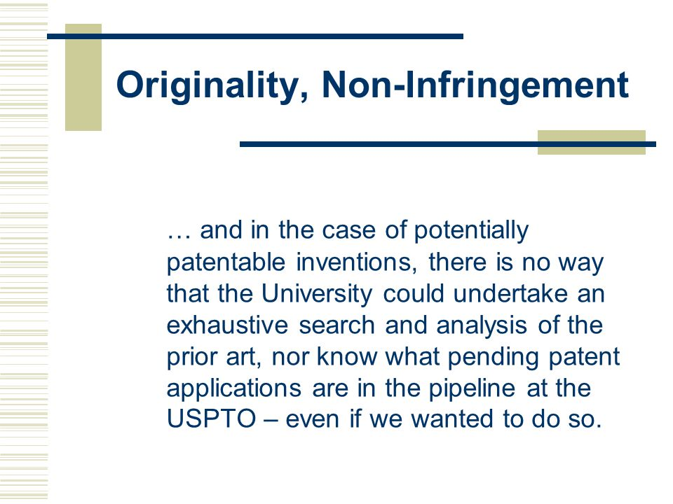 Originality, Non-Infringement … and in the case of potentially patentable inventions, there is no way that the University could undertake an exhaustive search and analysis of the prior art, nor know what pending patent applications are in the pipeline at the USPTO – even if we wanted to do so.
