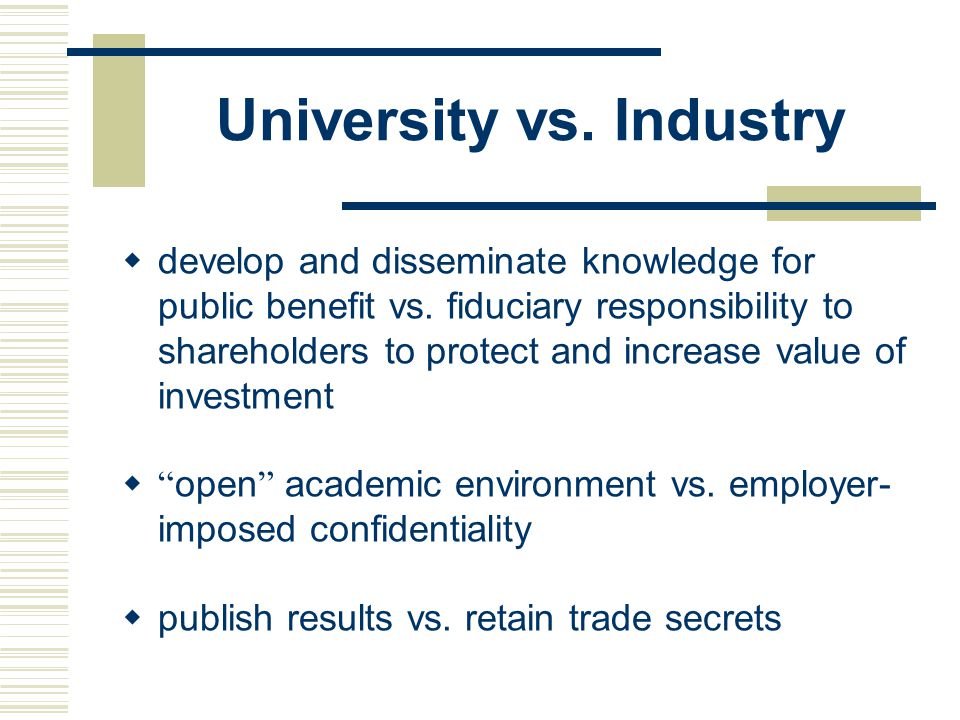 University vs.Industry  develop and disseminate knowledge for public benefit vs.