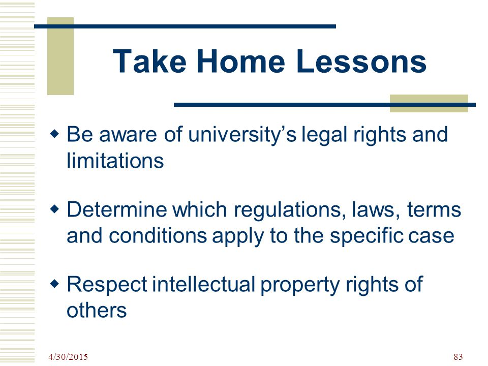 Take Home Lessons  Be aware of university's legal rights and limitations  Determine which regulations, laws, terms and conditions apply to the specific case  Respect intellectual property rights of others 4/30/2015 83