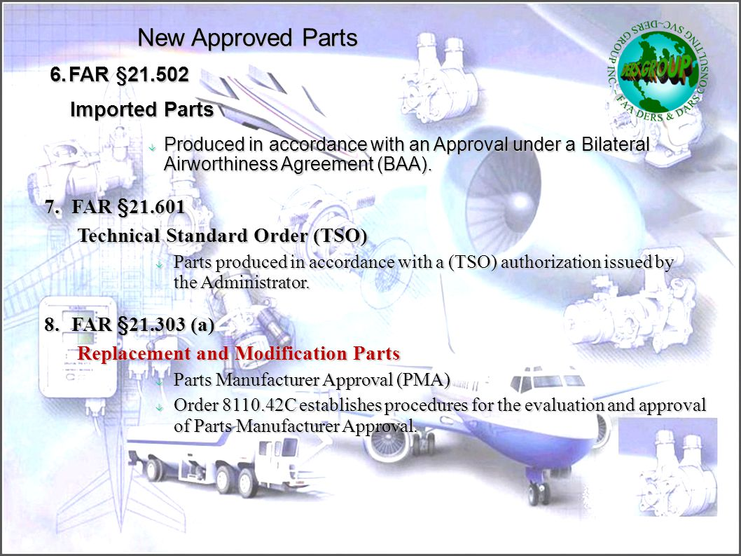 New Approved Parts 4.FAR §21.303 (h)(4)‏ Standard Part  A part manufactured in complete compliance with an established industry or U.S.government spe